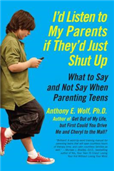 I\'d Listen to My Parents If They\'d Just Shut Up: What to Say and Not Say When Parenting Teens