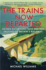The Trains Now Departed: Sixteen Excursions into the Lost Delights of Britain\'s Railways