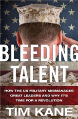 Bleeding Talent: How the US Military Mismanages Great Leaders and Why It\'s Time for a Revolution