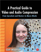 A Practical Guide to Video and Audio Compression: From Sprockets and Rasters to Macro Blocks