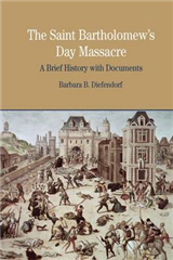The St. Bartholomew\'s Day Massacre: A Brief History with Documents
