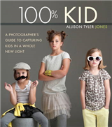 100% Kid: A Professional Photographer\'s Guide to Capturing Kids in a Whole New Light