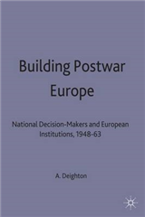 Building Postwar Europe: National Decision-makers and European Institutions, 1948-63