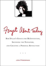 Forget About Today: Bob Dylan\'s Genius for (re)invention, Shunning the Naysayers, and Creating a Personal Revolution