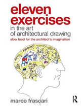 Eleven Exercises in the Art of Architectural Drawing: Slow-Food for the Architect\'s Imagination