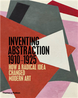 Inventing Abstraction 1910-1925: How a Radical Idea Changed Modern Art