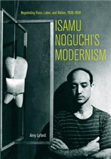 Isamu Noguchi s Modernism: Negotiating Race, Labor, and Nation, 1930 1950