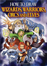 How to Draw Wizards, Warriors, Orcs and Elves: Draw Your Own Fantasy Characters