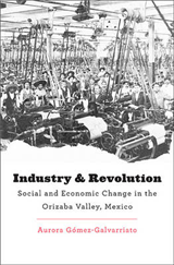 Industry and Revolution: Social and Economic Change in the Orizaba Valley, Mexico