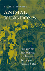 Animal Kingdoms: Hunting, the Environment, and Power in the Indian Princely States