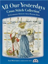 All Our Yesterdays Cross Stitch Collection: 33 Charming Designs from Bygone Days