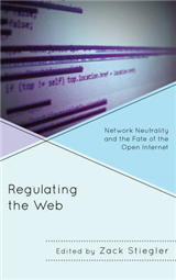 Regulating the Web: Network Neutrality and the Fate of the Open Internet