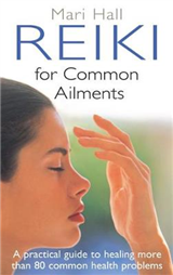 Reiki For Common Ailments: A Practical Guide to Healing More than 80 Common Health Problems