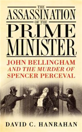 The Assassination of the Prime Minister: John Bellingham and the Murder of Spencer Perceval