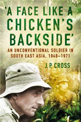 A Face Like a Chicken\'s Backside: An Unconventional Soldier in South East Asia, 1948-71