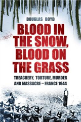 Blood in the Snow, Blood on the Grass: Treachery, Torture, Murder and Massacre - France 1944
