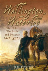 Wellington and Waterloo: The Duke, The Battle and Posterity 1815-2015