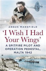 \'I Wish I Had Your Wings\': A Spitfire Pilot and Operation Pedestal, Malta 1942
