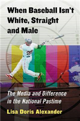 When Baseball Isn\'t White, Straight and Male: The Media and Difference in the National Pastime
