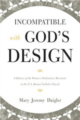 Incompatible with God\'s Design: A History of the Women\'s Ordination Movement in the U.S. Roman Catholic Church