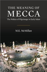 The Meaning of Mecca: The Politics of Pilgrimage in Early Islam