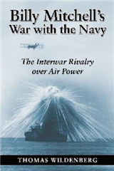 Billy Mitchell\'s War with the Navy: The Interwar Rivalry Over Air Power