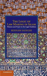 The Logic of Law Making in Islam: Women and Prayer in the Legal Tradition