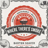 Where There\'s Smoke: Simple, Sustainable, Delicious Grilling