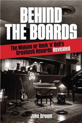 Behind the Boards: The Making of Rock \'n\' Roll\'s Greatest Records Revealed