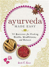 Ayurveda Made Easy: 50 Exercises for Finding Health, Mindfulness, and Balance