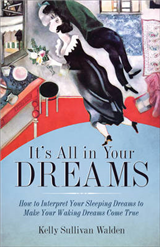 It\'s All in Your Dreams: How to Interpret Your Sleeping Dreams to Make Your Waking Dreams Come True