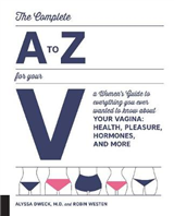 The Complete A to Z for Your V: A Women\'s Guide to Everything You Ever Wanted to Know About Your Vagina--Health, Pleasure, Hormones, and More