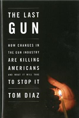 The Last Gun: Changes in the Gun Industry are Killing Americans and What It Will Take to Stop It