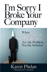 I\'m Sorry I Broke Your Company: When Management Consultants Are the Problem, Not the Solution: When Management Consultants Are the Problem, Not the Solution