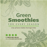 Green Smoothies for Every Season: A Year of Farmers Market Fresh Super Drinks