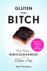 Gluten Is My Bitch:Rants, Recipes, and Ridiculousness for th