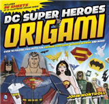 DC Super Heroes Origami: 45 Folding Projects for Batman, Superman, Wonder Woman, and More