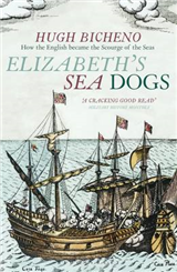 Elizabeth\'s Sea Dogs: How England\'s Mariners Became the Scourge of the Seas