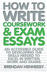 How to Write Coursework & Exam Essays, 6th Edition: An Accessible Guide to Developing the Skills Needed to Excel in Written Work and Exams