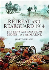 Retreat and Rearguard 1914: The BEF\'s Actions from Mons to the Marne
