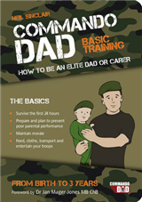 Commando Dad: Basic Training: How to be an Elite Dad or Carer. From Birth to Three Years