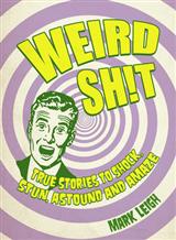 Weird Shit: True Stories to Shock, Stun, Astound and Amaze