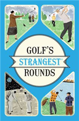 Golf\'s Strangest Rounds: Extraordinary but true stories from over a century of golf