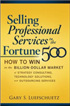 Selling Professional Services to the Fortune 500: How to Win in the Billion-Dollar Market of Strategy Consulting, Technology Solutions, and Outsourcing Services