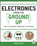 Electronics from the Ground Up: Learn by Hacking, Designing,