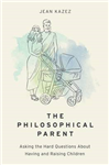 The Philosophical Parent: Asking the Hard Questions About Having and Raising Children