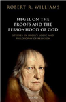 Hegel on the Proofs and the Personhood of God: Studies in Hegel\'s Logic and Philosophy of Religion