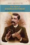 The Myth of Disenchantment: Magic, Modernity, and the Birth of the Human Sciences