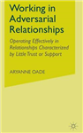 Working in Adversarial Relationships: Operating Effectively in Relationships Characterized by Little Trust or Support