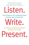 Listen. Write. Present.: The Elements for Communicating Science and Technology